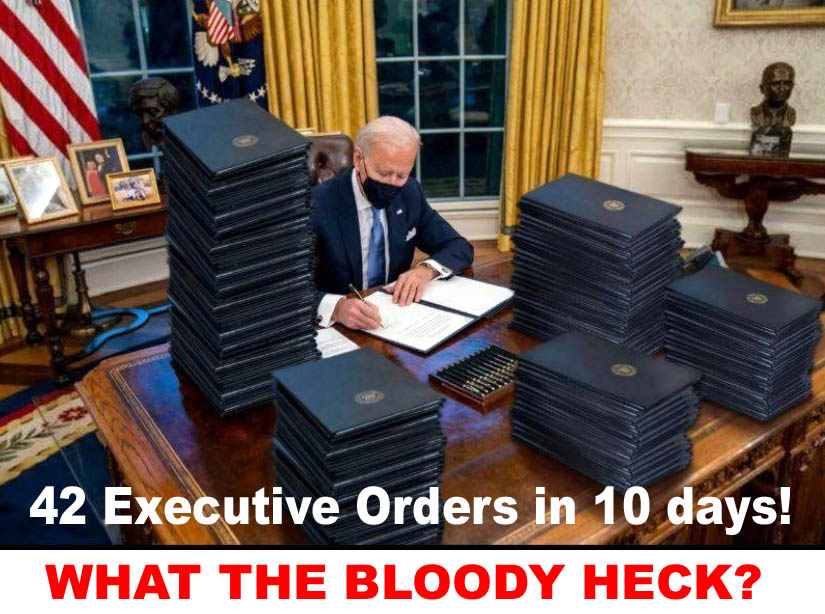 BIDEN - 42 EXECUTIVE ORDERS IN 10 DAYS - WHAT THE BLOODY HECK - JPEG.jpg