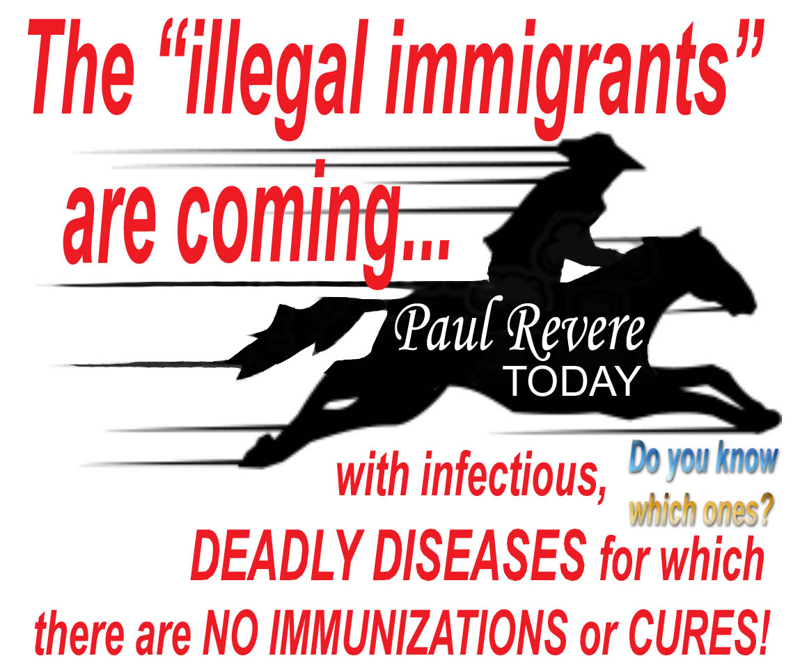 PAUL REVERE TODAY  - THE ILLEGALS ARE COMING - WITH  DEADLY DISEASES  - JPEG (2).jpg