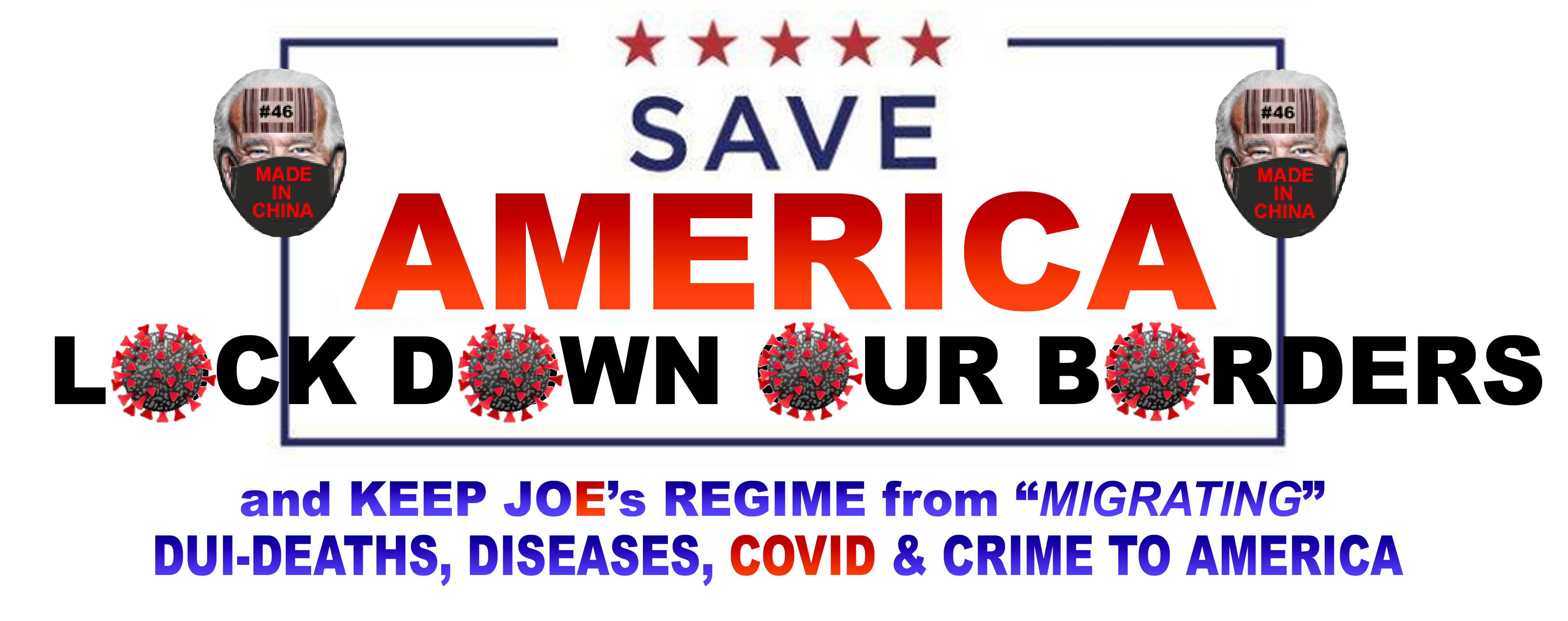SAVE AMERICA - LOCK DOWN OUR BORDERS - AND KEEP JOE FROM MIGRATING COVID -  4 X 11 - JPEG.jpg